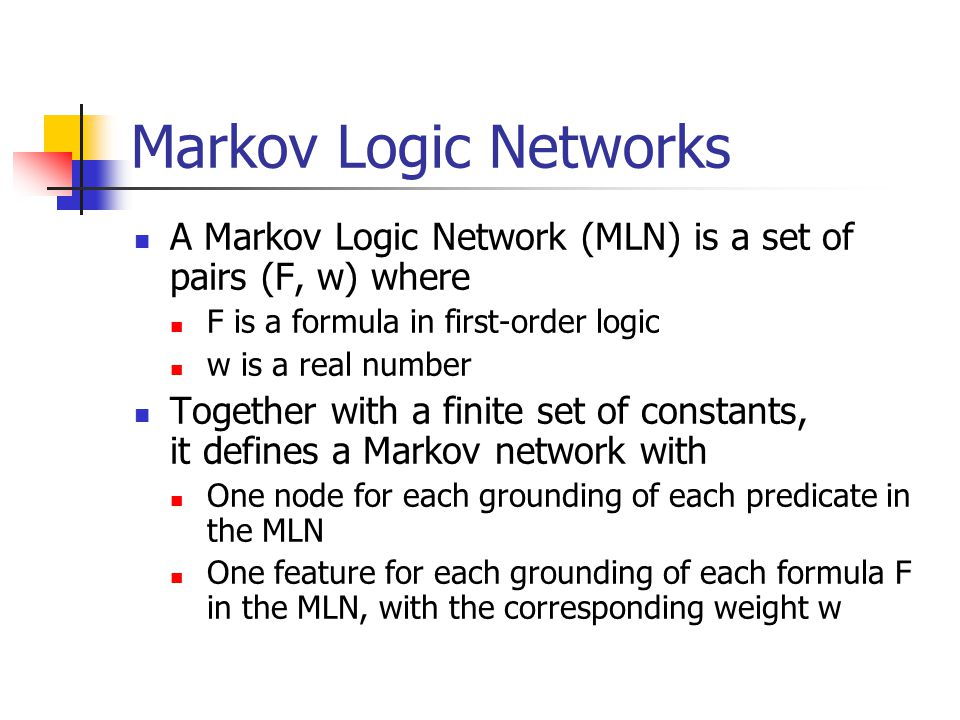 Markov Logic Networks A Markov Logic Network (MLN) is a set of pairs (F, w) where F is a formula in first-order logic w is a real number Together with