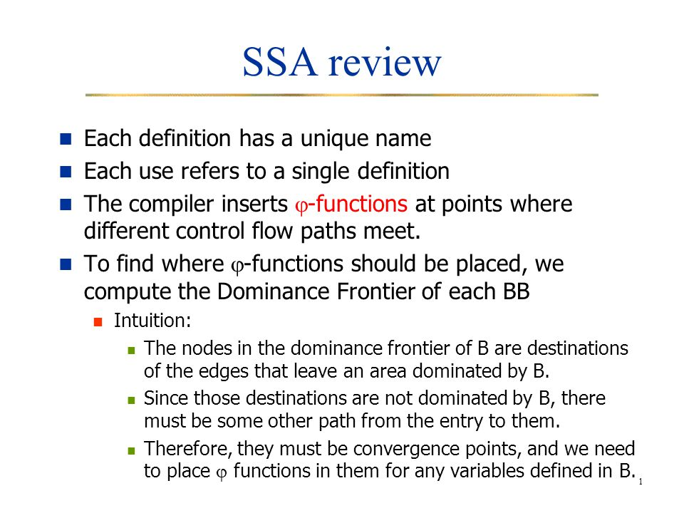 1 SSA review Each definition has a unique name Each use refers to a single definition The compiler inserts  -functions at points where different control flow paths meet.