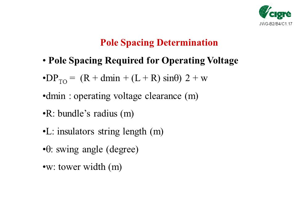 JWG-B2/B4/C1.17 Pole Spacing Determination Pole Spacing Required for Operating Voltage DP TO = (R + dmin + (L + R) sin  ) 2 + w dmin : operating voltage clearance (m) R: bundle's radius (m) L: insulators string length (m)  : swing angle (degree) w: tower width (m)