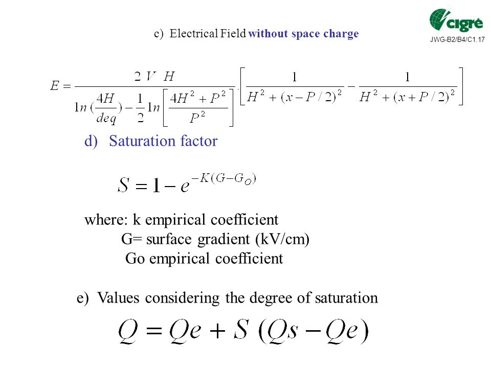 JWG-B2/B4/C1.17 c) Electrical Field without space charge d)Saturation factor where: k empirical coefficient G= surface gradient (kV/cm) Go empirical coefficient e) Values considering the degree of saturation
