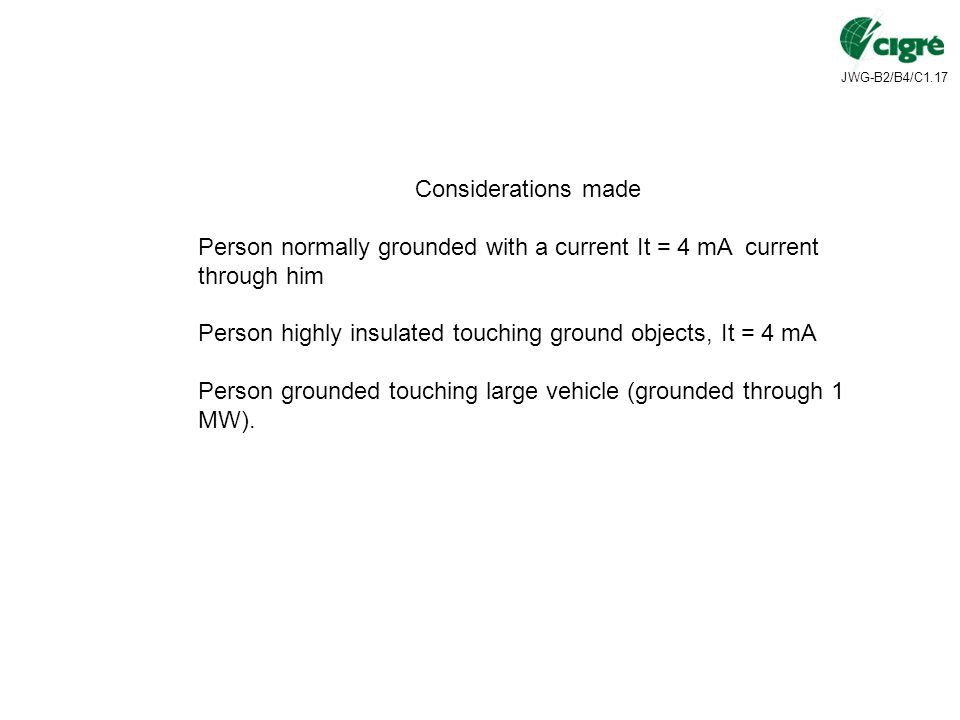 JWG-B2/B4/C1.17 Considerations made Person normally grounded with a current It = 4 mA current through him Person highly insulated touching ground objects, It = 4 mA Person grounded touching large vehicle (grounded through 1 MW).