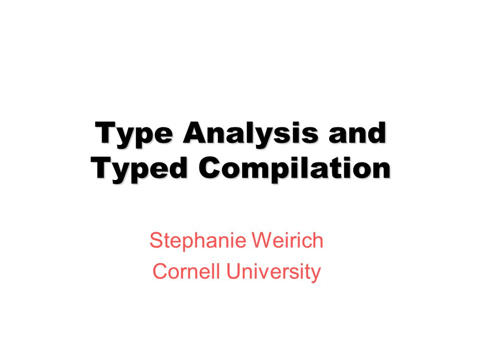 Type Analysis and Typed Compilation Stephanie Weirich Cornell University