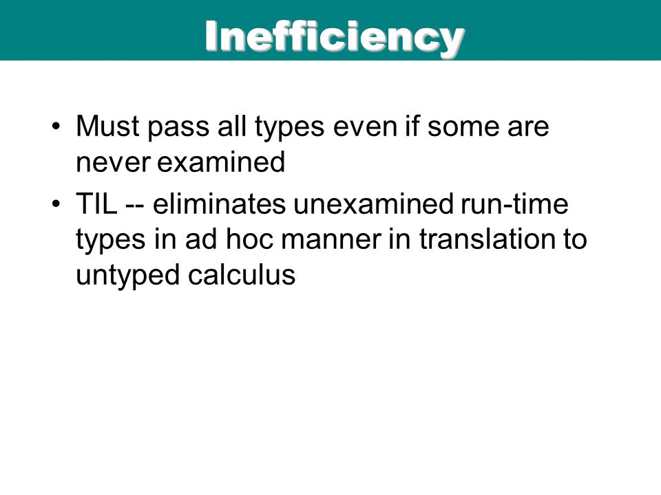 ICFP 98 06/08/9 9 ICFP 98 Inefficiency Must pass all types even if some are never examined TIL -- eliminates unexamined run-time types in ad hoc manner in translation to untyped calculus Inefficiency