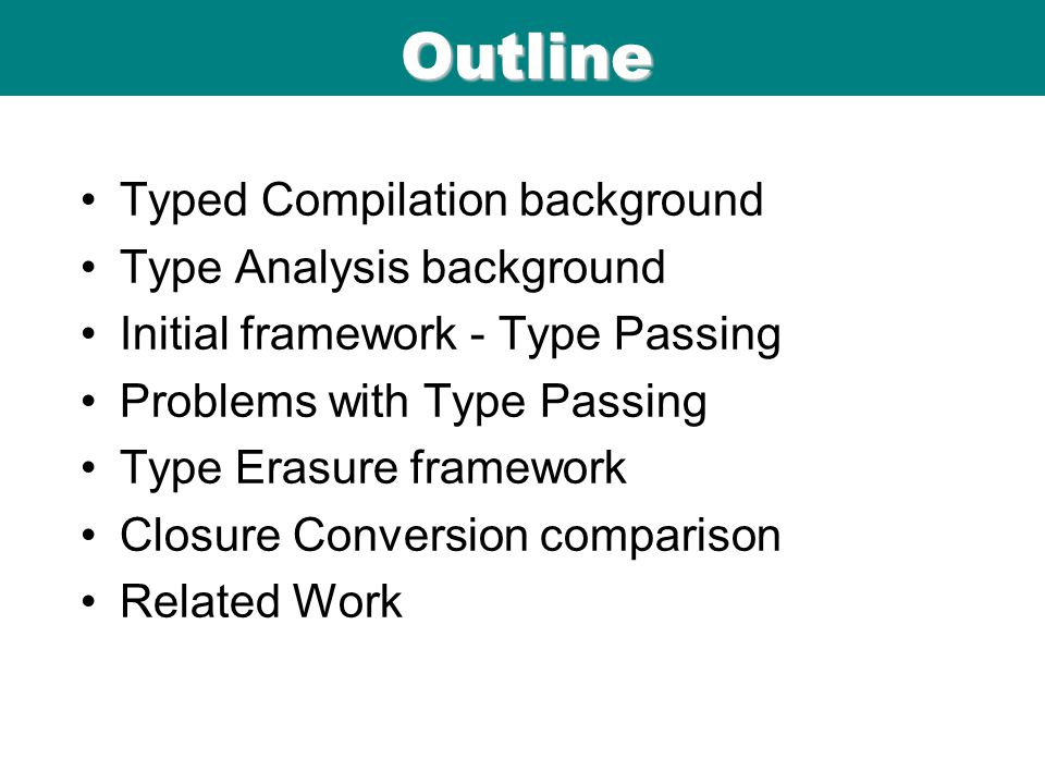 ICFP 98 Outline Typed Compilation background Type Analysis background Initial framework - Type Passing Problems with Type Passing Type Erasure framework Closure Conversion comparison Related Work
