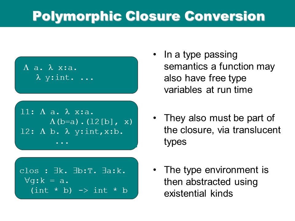 ICFP 98 Polymorphic Closure Conversion In a type passing semantics a function may also have free type variables at run time They also must be part of the closure, via translucent types The type environment is then abstracted using existential kinds  a.