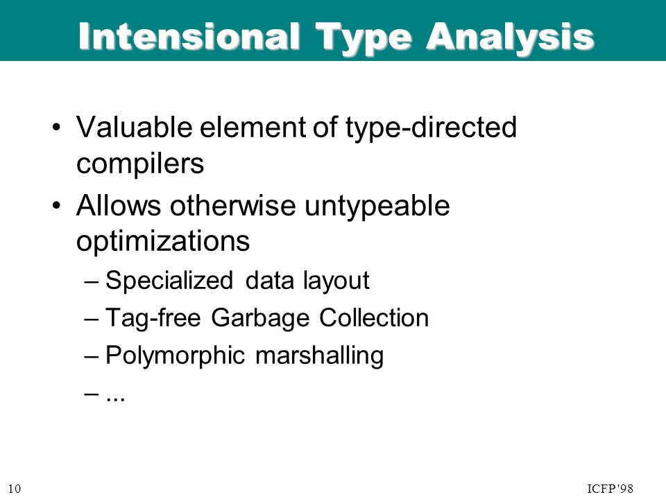 ICFP 98 06/08/9 9 10ICFP 98 Intensional Type Analysis Valuable element of type-directed compilers Allows otherwise untypeable optimizations –Specialized data layout –Tag-free Garbage Collection –Polymorphic marshalling –...