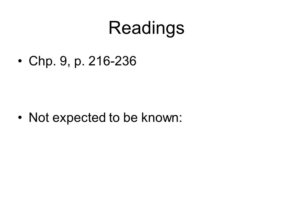 Readings Chp. 9, p. 216-236 Not expected to be known: