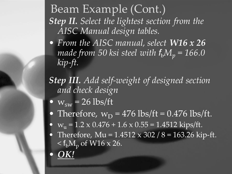 Beam Example (Cont.) Step II. Select the lightest section from the AISC Manual design tables. From the AISC manual, select W16 x 26 made from 50 ksi s