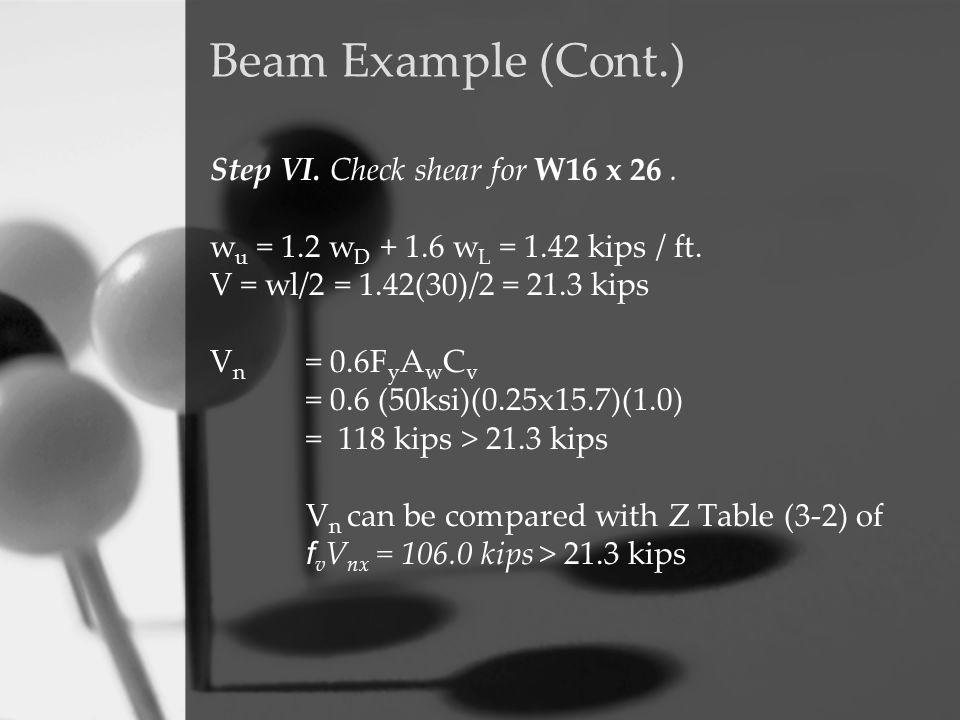 Step VI. Check shear for W16 x 26. w u = 1.2 w D + 1.6 w L = 1.42 kips / ft. V = wl/2 = 1.42(30)/2 = 21.3 kips V n = 0.6F y A w C v = 0.6 (50ksi)(0.25