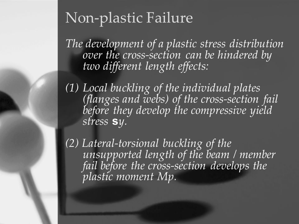 Non-plastic Failure The development of a plastic stress distribution over the cross-section can be hindered by two different length effects: (1)Local