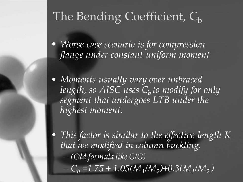 The Bending Coefficient, C b Worse case scenario is for compression flange under constant uniform moment Moments usually vary over unbraced length, so