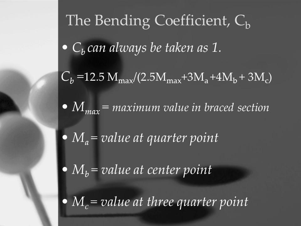 C b can always be taken as 1. C b = 12.5 M max /(2.5M max +3M a +4M b + 3M c ) M max = maximum value in braced section M a = value at quarter point M