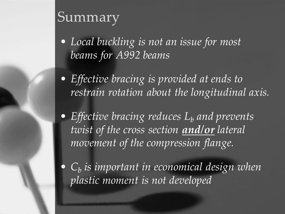 Summary Local buckling is not an issue for most beams for A992 beams Effective bracing is provided at ends to restrain rotation about the longitudinal