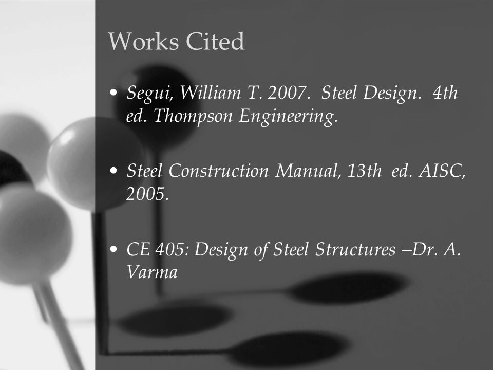 Works Cited Segui, William T. 2007. Steel Design. 4th ed. Thompson Engineering. Steel Construction Manual, 13th ed. AISC, 2005. CE 405: Design of Stee