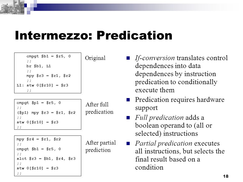 18 Intermezzo: Predication If-conversion translates control dependences into data dependences by instruction predication to conditionally execute them Predication requires hardware support Full predication adds a boolean operand to (all or selected) instructions Partial predication executes all instructions, but selects the final result based on a condition cmpgt $b1 = $r5, 0 ;; br $b1, L1 ;; mpy $r3 = $r1, $r2 ;; L1: stw 0[$r10] = $r3 ;; cmpgt $p1 = $r5, 0 ;; ($p1) mpy $r3 = $r1, $r2 ;; stw 0[$r10] = $r3 ;; mpy $r4 = $r1, $r2 ;; cmpgt $b1 = $r5, 0 ;; slct $r3 = $b1, $r4, $r3 ;; stw 0[$r10] = $r3 ;; Original After full predication After partial prediction