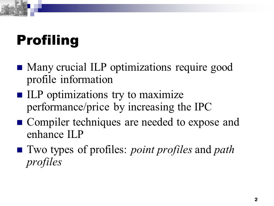 2 Profiling Many crucial ILP optimizations require good profile information ILP optimizations try to maximize performance/price by increasing the IPC Compiler techniques are needed to expose and enhance ILP Two types of profiles: point profiles and path profiles