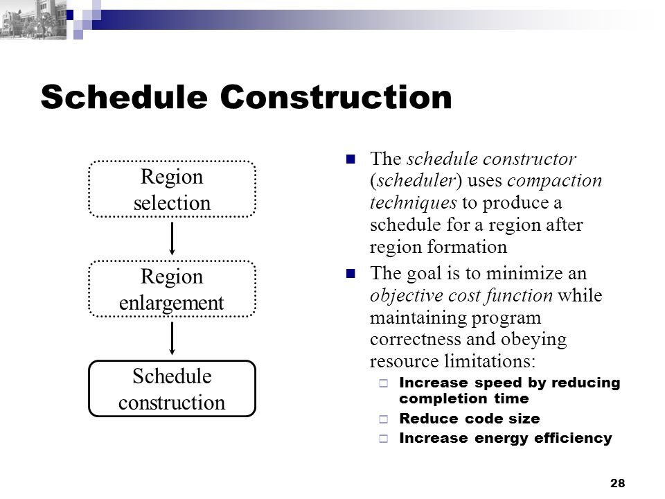 28 Schedule Construction The schedule constructor (scheduler) uses compaction techniques to produce a schedule for a region after region formation The goal is to minimize an objective cost function while maintaining program correctness and obeying resource limitations:  Increase speed by reducing completion time  Reduce code size  Increase energy efficiency Region enlargement Schedule construction Region selection