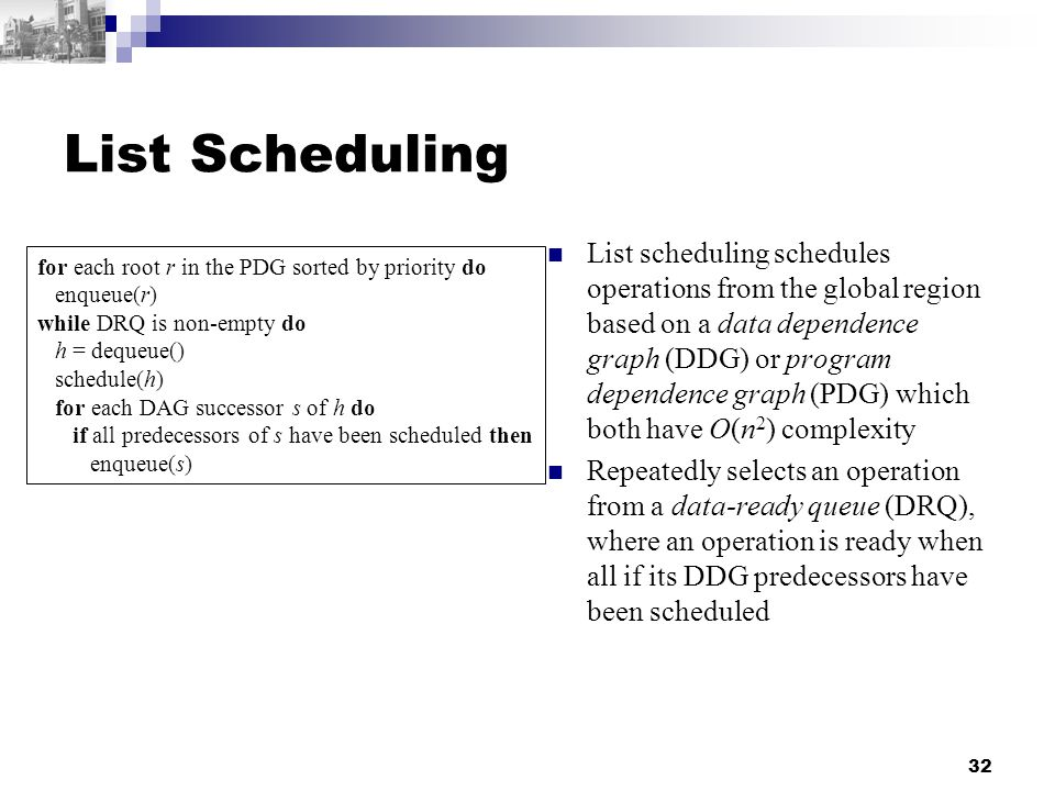 32 List Scheduling List scheduling schedules operations from the global region based on a data dependence graph (DDG) or program dependence graph (PDG) which both have O(n 2 ) complexity Repeatedly selects an operation from a data-ready queue (DRQ), where an operation is ready when all if its DDG predecessors have been scheduled for each root r in the PDG sorted by priority do enqueue(r) while DRQ is non-empty do h = dequeue() schedule(h) for each DAG successor s of h do if all predecessors of s have been scheduled then enqueue(s)