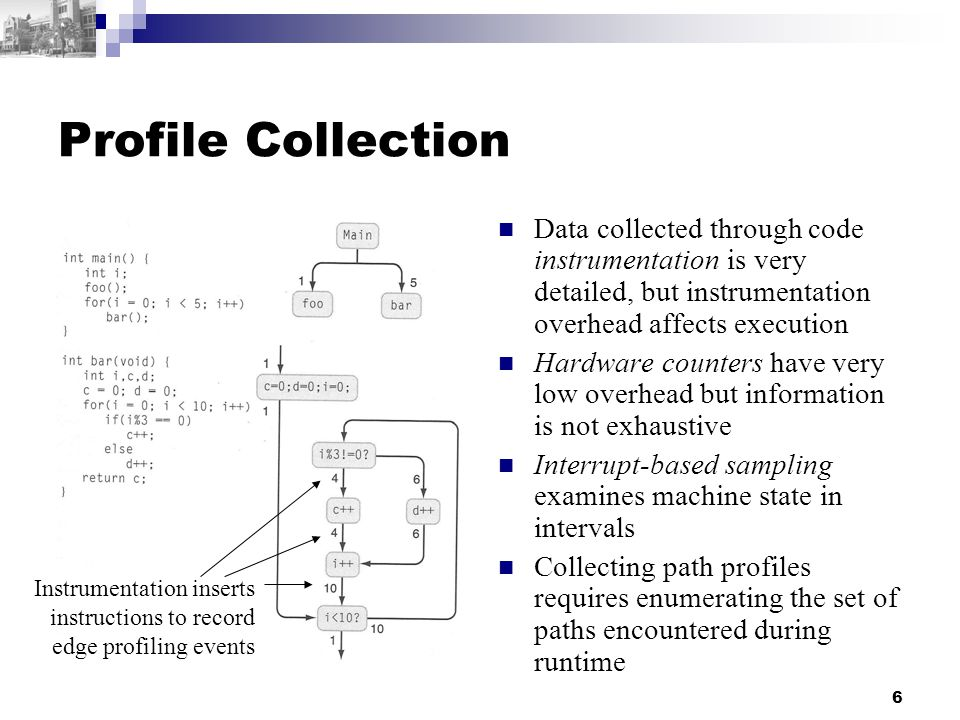 6 Profile Collection Data collected through code instrumentation is very detailed, but instrumentation overhead affects execution Hardware counters have very low overhead but information is not exhaustive Interrupt-based sampling examines machine state in intervals Collecting path profiles requires enumerating the set of paths encountered during runtime Instrumentation inserts instructions to record edge profiling events
