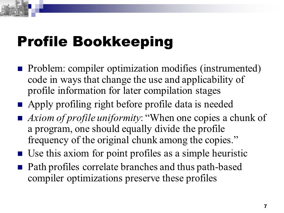7 Profile Bookkeeping Problem: compiler optimization modifies (instrumented) code in ways that change the use and applicability of profile information for later compilation stages Apply profiling right before profile data is needed Axiom of profile uniformity: When one copies a chunk of a program, one should equally divide the profile frequency of the original chunk among the copies. Use this axiom for point profiles as a simple heuristic Path profiles correlate branches and thus path-based compiler optimizations preserve these profiles