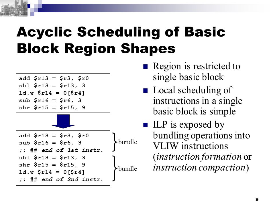 9 Acyclic Scheduling of Basic Block Region Shapes Region is restricted to single basic block Local scheduling of instructions in a single basic block is simple ILP is exposed by bundling operations into VLIW instructions (instruction formation or instruction compaction) add $r13 = $r3, $r0 shl $r13 = $r13, 3 ld.w $r14 = 0[$r4] sub $r16 = $r6, 3 shr $r15 = $r15, 9 add $r13 = $r3, $r0 sub $r16 = $r6, 3 ;; ## end of 1st instr.