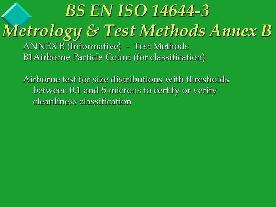 ANNEX B (Informative) - Test Methods B1Airborne Particle Count (for classification) Airborne test for size distributions with thresholds between 0.1 and 5 microns to certify or verify cleanliness classification BS EN ISO 14644-3 Metrology & Test Methods Annex B