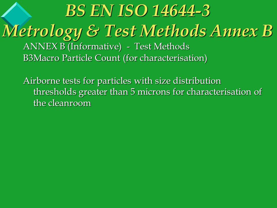 ANNEX B (Informative) - Test Methods B3Macro Particle Count (for characterisation) Airborne tests for particles with size distribution thresholds greater than 5 microns for characterisation of the cleanroom BS EN ISO 14644-3 Metrology & Test Methods Annex B