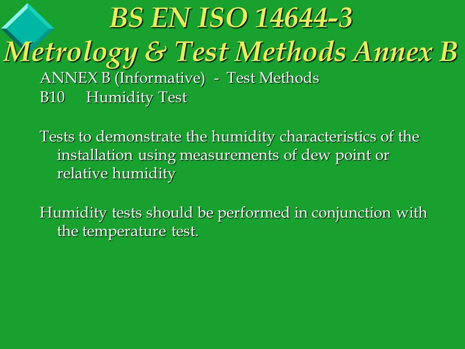 ANNEX B (Informative) - Test Methods B10Humidity Test Tests to demonstrate the humidity characteristics of the installation using measurements of dew point or relative humidity Humidity tests should be performed in conjunction with the temperature test.