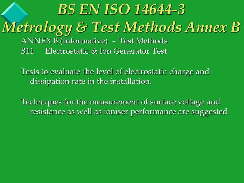 ANNEX B (Informative) - Test Methods B11Electrostatic & Ion Generator Test Tests to evaluate the level of electrostatic charge and dissipation rate in the installation.