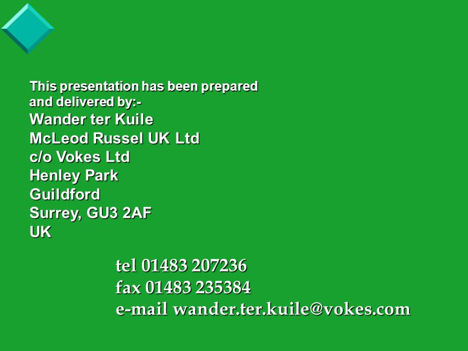 This presentation has been prepared and delivered by:- Wander ter Kuile McLeod Russel UK Ltd c/o Vokes Ltd Henley Park Guildford Surrey, GU3 2AF UK tel 01483 207236 fax 01483 235384 e-mail wander.ter.kuile@vokes.com