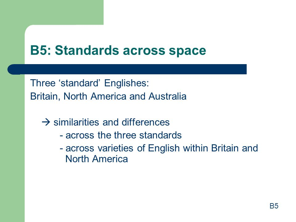 B5: Standards across space Three 'standard' Englishes: Britain, North America and Australia  similarities and differences - across the three standard