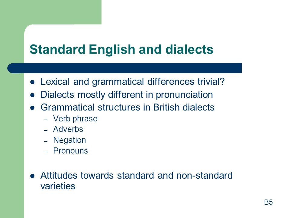 Standard English and dialects Lexical and grammatical differences trivial? Dialects mostly different in pronunciation Grammatical structures in Britis
