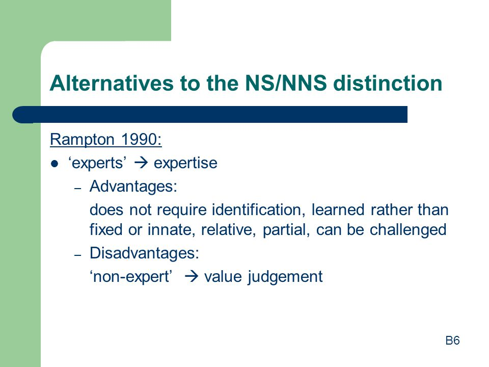 Alternatives to the NS/NNS distinction Rampton 1990: 'experts'  expertise – Advantages: does not require identification, learned rather than fixed or