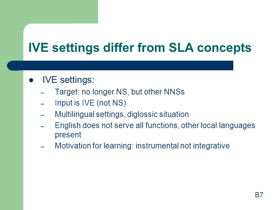 IVE settings differ from SLA concepts IVE settings: – Target: no longer NS, but other NNSs – Input is IVE (not NS) – Multilingual settings, diglossic