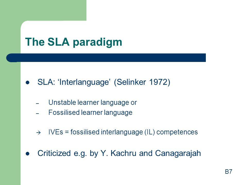 The SLA paradigm SLA: 'Interlanguage' (Selinker 1972) – Unstable learner language or – Fossilised learner language  IVEs = fossilised interlanguage (