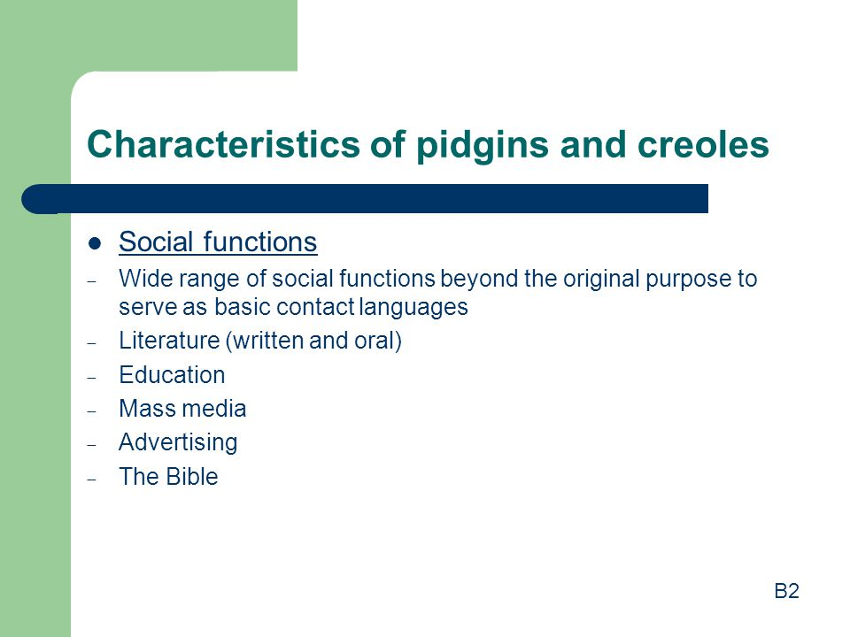 Characteristics of pidgins and creoles Social functions  Wide range of social functions beyond the original purpose to serve as basic contact languag