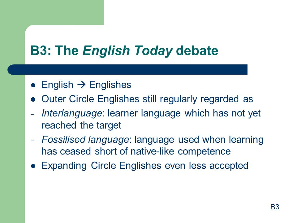 B3: The English Today debate English  Englishes Outer Circle Englishes still regularly regarded as  Interlanguage: learner language which has not ye