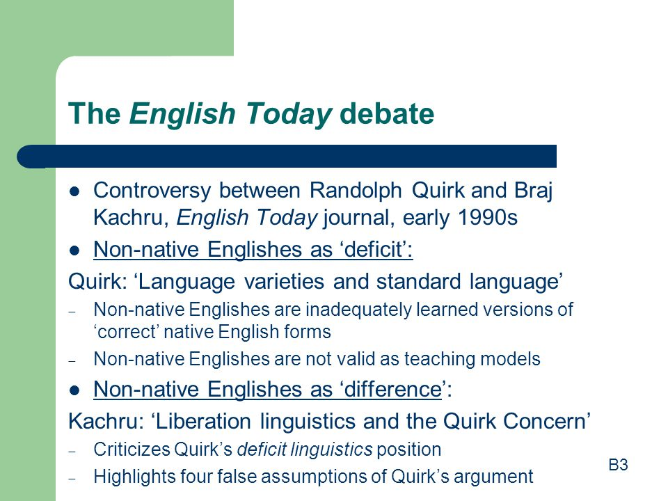 The English Today debate Controversy between Randolph Quirk and Braj Kachru, English Today journal, early 1990s Non-native Englishes as 'deficit': Qui