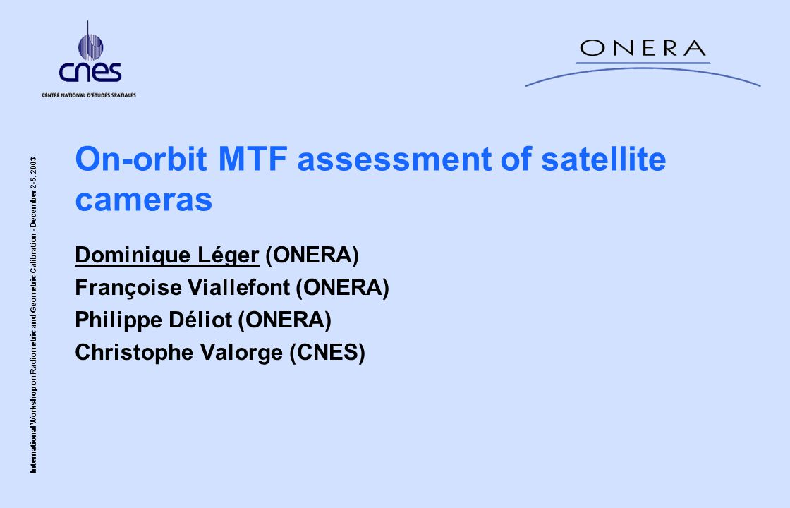 International Workshop on Radiometric and Geometric Calibration - December 2-5, 2003 On-orbit MTF assessment of satellite cameras Dominique Léger (ONERA) Françoise Viallefont (ONERA) Philippe Déliot (ONERA) Christophe Valorge (CNES)