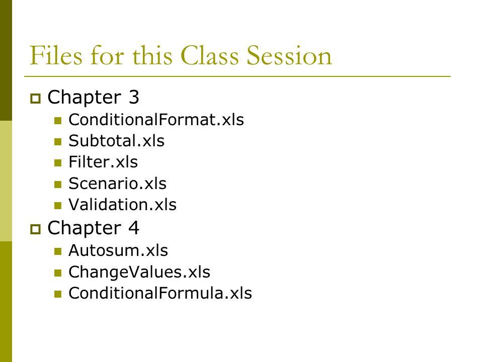 Files for this Class Session  Chapter 3 ConditionalFormat.xls Subtotal.xls Filter.xls Scenario.xls Validation.xls  Chapter 4 Autosum.xls ChangeValue