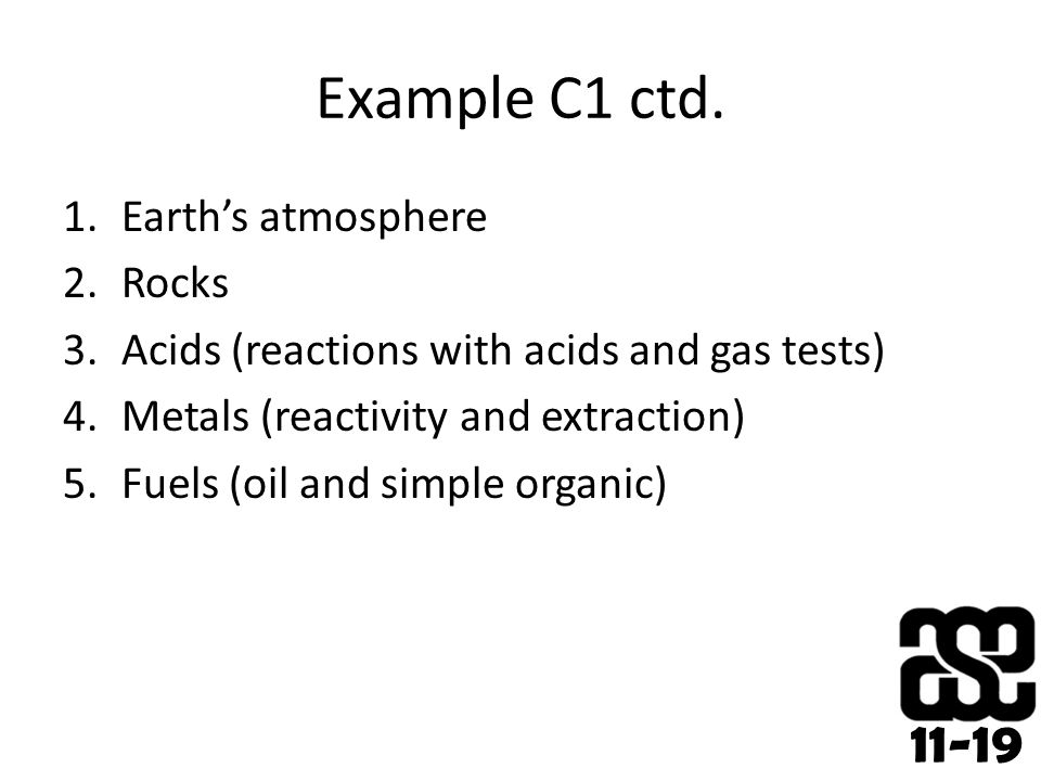 11-19 Example C1 ctd. 1.Earth's atmosphere 2.Rocks 3.Acids (reactions with acids and gas tests) 4.Metals (reactivity and extraction) 5.Fuels (oil and