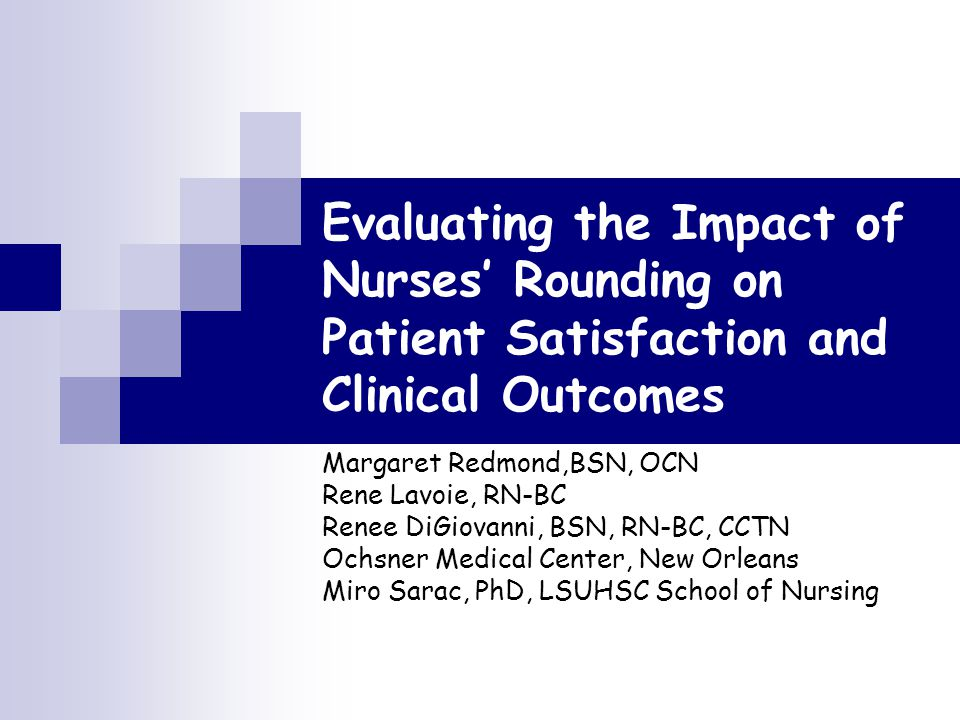 Evaluating the Impact of Nurses' Rounding on Patient Satisfaction and Clinical Outcomes Margaret Redmond,BSN, OCN Rene Lavoie, RN-BC Renee DiGiovanni, BSN, RN-BC, CCTN Ochsner Medical Center, New Orleans Miro Sarac, PhD, LSUHSC School of Nursing