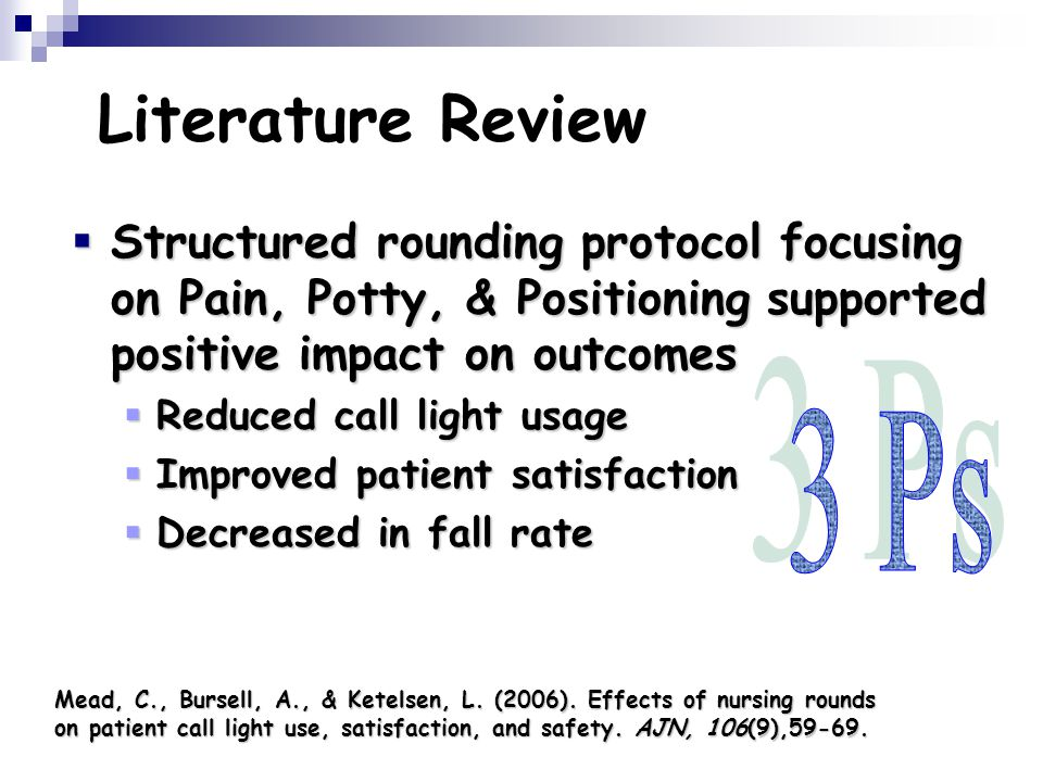 Literature Review  Structured rounding protocol focusing on Pain, Potty, & Positioning supported positive impact on outcomes  Reduced call light usage  Improved patient satisfaction  Decreased in fall rate Mead, C., Bursell, A., & Ketelsen, L.