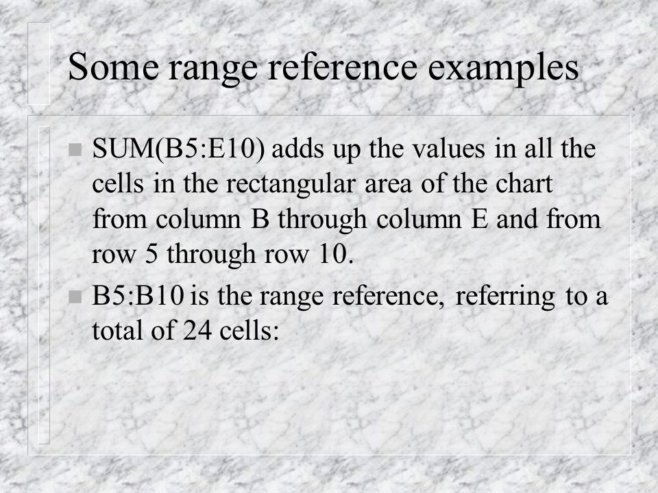 Some range reference examples n SUM(B5:E10) adds up the values in all the cells in the rectangular area of the chart from column B through column E and from row 5 through row 10.
