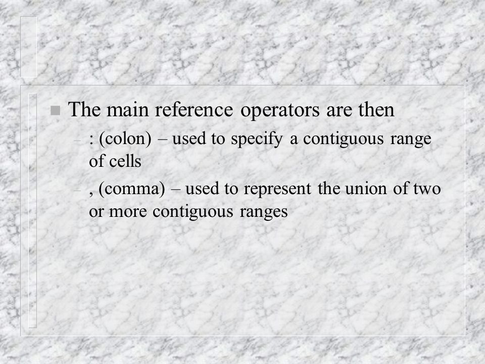 n The main reference operators are then – : (colon) – used to specify a contiguous range of cells –, (comma) – used to represent the union of two or more contiguous ranges