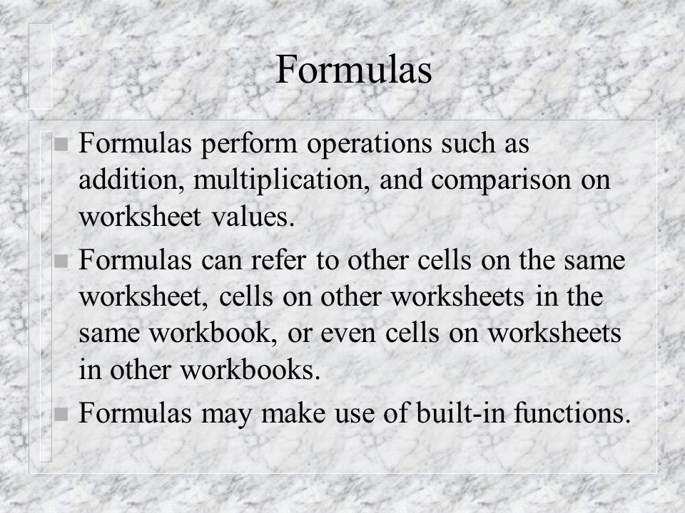 Formulas n Formulas perform operations such as addition, multiplication, and comparison on worksheet values.