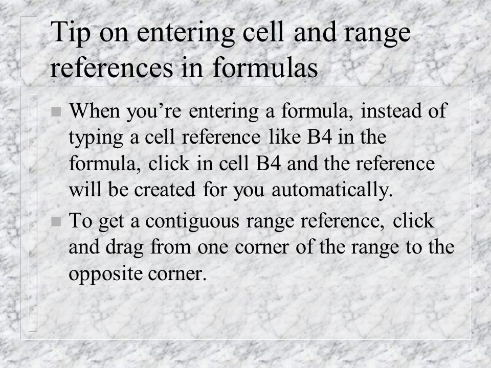 Tip on entering cell and range references in formulas n When you're entering a formula, instead of typing a cell reference like B4 in the formula, click in cell B4 and the reference will be created for you automatically.