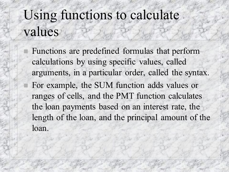 Using functions to calculate values n Functions are predefined formulas that perform calculations by using specific values, called arguments, in a particular order, called the syntax.