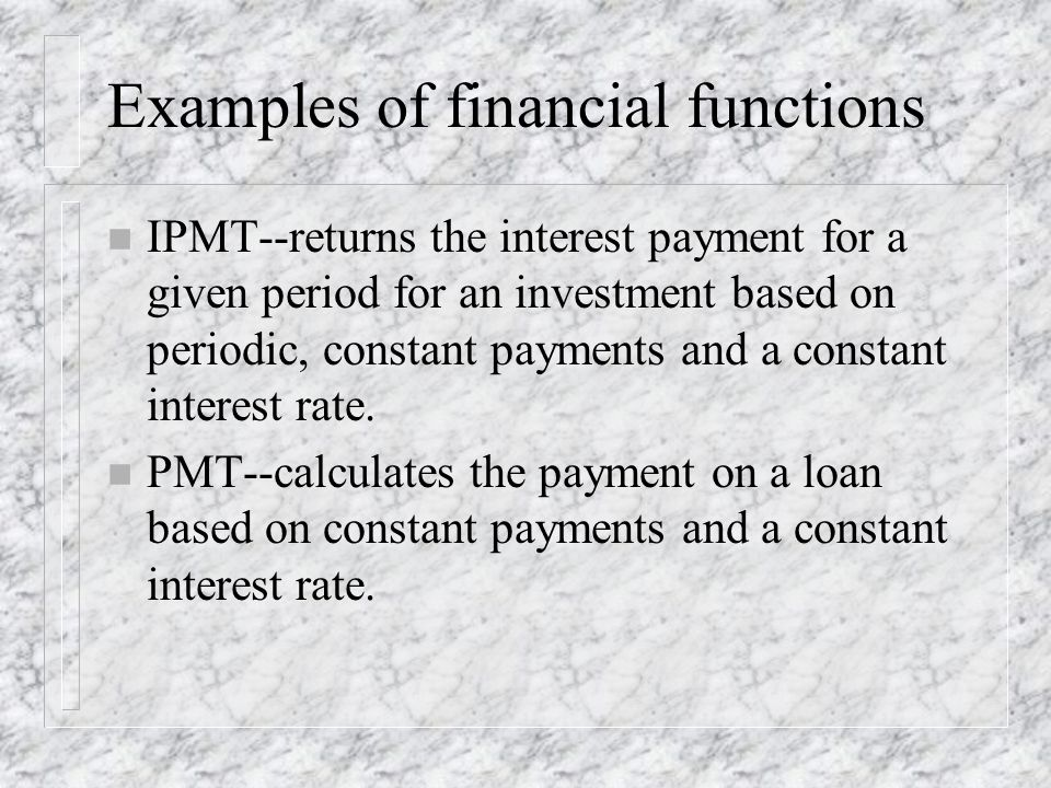 Examples of financial functions n IPMT--returns the interest payment for a given period for an investment based on periodic, constant payments and a constant interest rate.