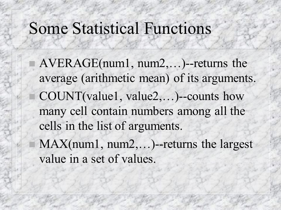 Some Statistical Functions n AVERAGE(num1, num2,…)--returns the average (arithmetic mean) of its arguments.